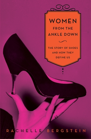 Women from the Ankle Down: The Story of Shoes and How They Define Us