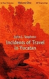 Incidents of Travel in Yucatan, Vol 1