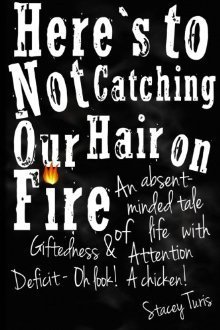 Here's to Not Catching Our Hair on Fire by Stacey Turis
