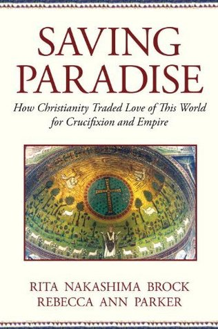 Download for free Saving Paradise: How Christianity Traded Love of This World for Crucifixion and Empire PDF