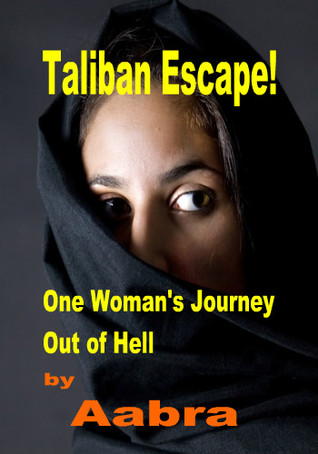 Taliban Escape One Woman Journey Out of Hell by Aabra