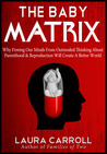 The Baby Matrix: Why Freeing Our Minds From Outmoded Thinking About Parenthood & Reproduction Will Create a Better World
