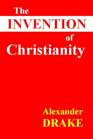 The Invention of Christianity by Alexander Drake