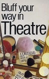 Bluff Your Way In Theatre (Bluffer Guides)