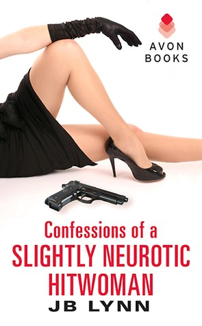Confessions of a Slightly Neurotic Hitwoman by J.B. Lynn