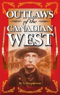 Outlaws of the Canadian West by M.A. Macpherson
