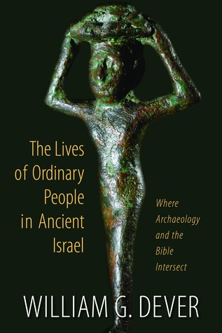 The Lives of Ordinary People in Ancient Israel by William G. Dever
