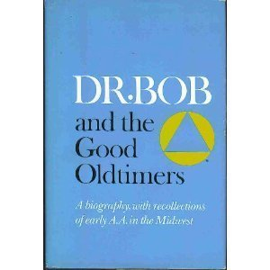 Dr. Bob and the Good Oldtimers: A Biography, with Recollections of Early A.A. in the Midwest