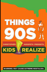 Things 90s Kids Realize by Christopher Eric Hudspeth