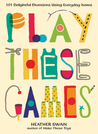 Play These Games: 101 Delightful Diversions Using Everyday Items