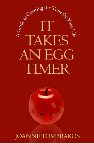 It Takes An Egg Timer, A Guide to Creating the Time for Your ... by Joanne Tombrakos