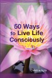 50 Ways to Live Life Consciously by Christine Agro