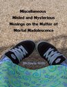 Miscellaneous Misled and Mysterious Musings on the Matter of Mortal Madolescence