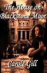 The House on Blackstone Moor by Carole Gill