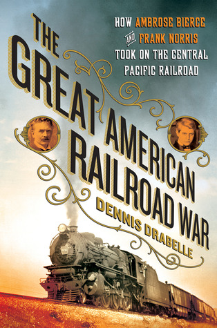 The Great American Railroad War: How Ambrose Bierce and Frank Norris Took On the Notorious Central Pacific Railroad