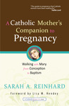 A Catholic Mother's Companion to Pregnancy: Walking with Mary from Conception to Baptism (Catholicmom.Com Books)