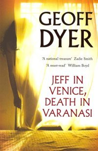 Jeff in Venice, Death in Varanasi by Geoff Dyer