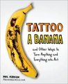 Tattoo a Banana: And Other Ways to Turn Anything and Everything Into Art