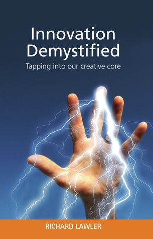 Innovation Demystified Tapping into our creative core by Richard Lawler
