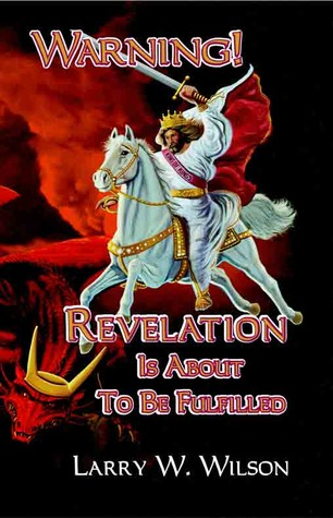 Warning! Revelation Is About To Be Fulfilled by Larry W. Wilson