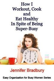 How I Workout Cook and Eat Healthy in Spite of Being Super-Busy by Jennifer Bradbury