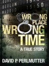 Wrong Place Wrong Time by David P. Perlmutter