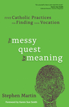 The Messy Quest for Meaning: Five Catholic Practices for Finding Your Vocation