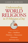 Understanding World Religions in 15 Minutes a Day: Learn the Basics Of: Islam Buddhism Hinduism Mormonism Christianity and Many More