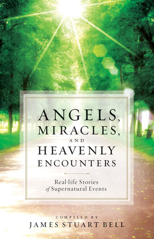 Angels, Miracles, and Heavenly Encounters by James Stuart Bell Jr.