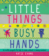 Little Things for Busy Hands: 16 crafty projects for kids to make without a sewing machine
