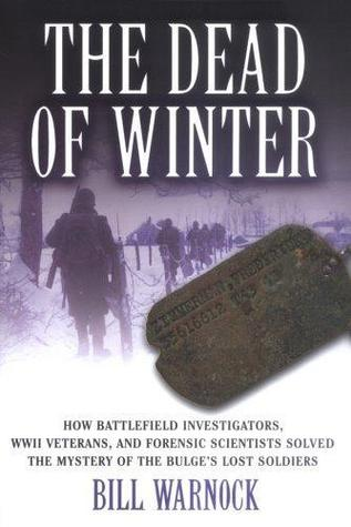 The Dead of Winter: How Battlefield Investigators, WWII Veterans, and Forensic Scientists Solved the Mystery of the Bulges Lost Soldiers