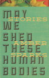 May We Shed These Human Bodies by Amber Sparks