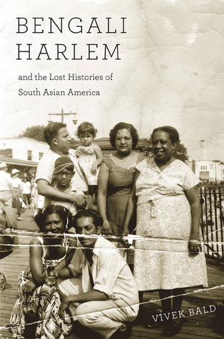 Bengali Harlem and the Lost Histories of South Asian America by Vivek Bald