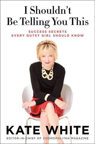 I Shouldn't Be Telling You This: Success Secrets Every Gutsy Girl Should Know