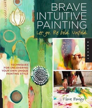 Brave Intuitive Painting-Let Go, Be Bold, Unfold! by Flora S. Bowley