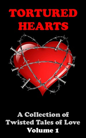 Tortured Hearts - A Collection of Twisted Tales of Love #1 by A.J. Armitt
