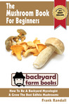 The Mushroom Book For Beginners: A Mycology Starter or How To Be A Backyard Mushroom Farmer And Grow The Best Edible Mushrooms At Home (Backyard Farm Books)