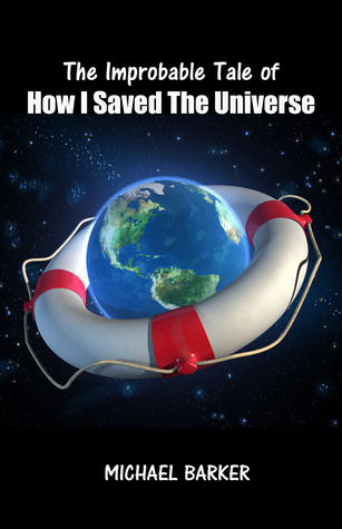 The Improbable Tale of How I Saved the Universe by Michael  Barker