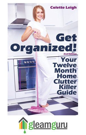 Get Organized! Your 12 Month Home Clutter Killer Guide: Organizing The House, Decluttering And How To Clean Your Home To Perfection (Gleam Guru)