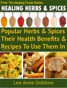 Healing Herbs & Spices : Health Benefits of Popular Herbs & Spices Plus Over 70 Recipes To Use Them In