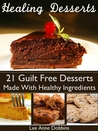 Healing Desserts : Guilt Free Desserts Made Healthier With Healing Foods, Herbs and Spices