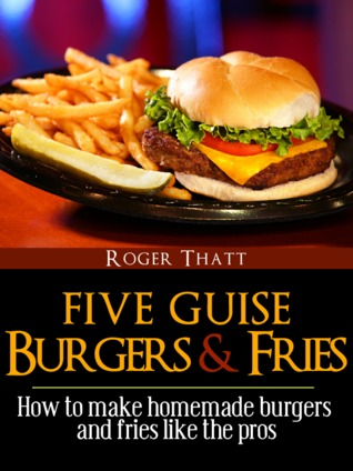 Five Guise Burgers And Fries - How To Make Homemade Burgers And Fries Just Like The Pros (Canklefish Cafe, #1)