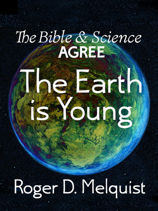 The Bible & Science Agree The Earth is Young by Roger D. Melquist