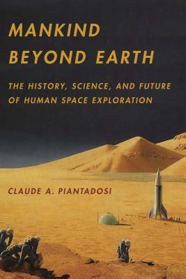 Mankind Beyond Earth The History Science and Future of Human by Claude A. Piantadosi