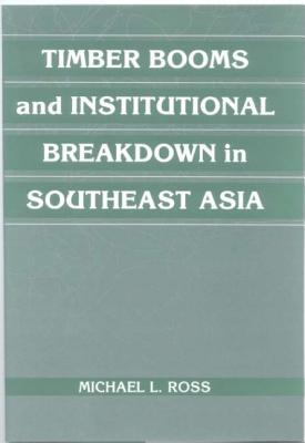 Timber Booms and Institutional Breakdown in Southeast Asia by Michael L. Ross