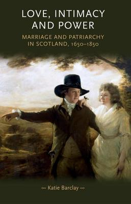 Love, Intimacy and Power: Marriage and patriarchy in Scotland, 1650-1850