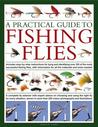 A Practical Guide to Fishing Flies: A Complete Fly Selector with Expert Advice on Choosing and Using the Right Fly for Every Situation, Shown in More Than 250 Vibrant Photographs and Illustrations
