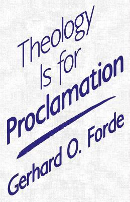 Theology Is for Proclamation by Gerhard O. Forde