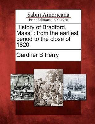 History of Bradford, Mass.: From the Earliest Period to the Close of 1820.  by  Gardner B. Perry