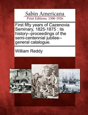 First Fifty Years of Cazenovia Seminary, 1825-1875: Its History--Proceedings of the Semi-Centennial Jubilee--General Catalogue. William Reddy